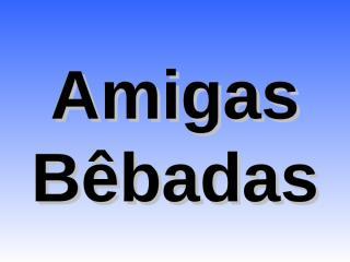 Amigas Bêbadas.pps